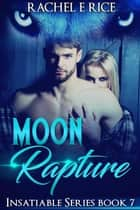 Moon Rapture - Insatiable, #7 ebook by Rachel E Rice