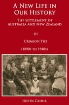 A New Life in our History: The Settlement of Australia and New Zealand: Volume III Crimson Ties (1890s to 1940s) ebook by Justin Cahill