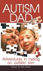 Autism Dad: Adventures In Raising An Autistic Son ebook by Rob Errera