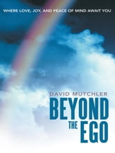 Beyond the Ego - Where Love, Joy, and Peace of Mind Await You ebook by David Mutchler