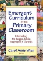 Emergent Curriculum in the Primary Classroom - Interpreting the Reggio Emilia Approach in Schools ebook by Carol Anne Wien