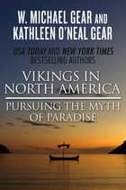 Vikings in North America - Pursuing the Myth of Paradise ebook by Kathleen O'Neal Gear, W. Michael Gear