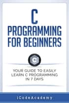 C Programming for Beginners: Your Guide to Easily Learn C Programming In 7 Days ebook by i Code Academy