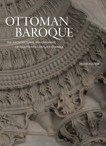 Ottoman Baroque - The Architectural Refashioning of Eighteenth-Century Istanbul ebook by Ünver Rüstem