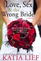Love, Sex & the Wrong Bride ebook by Katia Lief