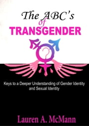 The ABC's of Transgender: Keys to a Deeper Understanding of Gender identity and Sexual Identity ebook by Lauren A. McMann