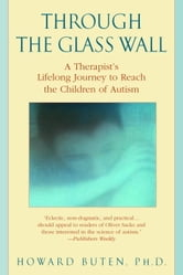 Through the Glass Wall - A Therapist's Lifelong Journey to Reach the Children of Autism ebook by Howard Buten, Ph.D.