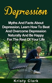 Depression: Myths And Facts About Depression, Learn How To Beat And Overcome Depression Naturally And Be Happy For The Rest Of Your Life. ebook by Kristy Clark