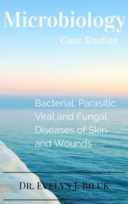 Microbiology Case Studies: Bacterial and Parasitic Diseases of Skin and Wounds ebook by Dr. Evelyn J Biluk