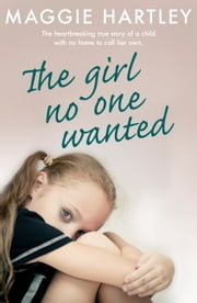 The Girl No One Wanted - The heartbreaking true story of a child with no home to call her own ebook by Maggie Hartley