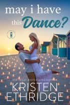 May I Have This Dance? - A Sweet Spring Story of Faith, Love, and Small-Town Holidays ebook by