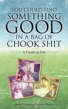 You Could Find Something Good in a Bag of Chook Shit - A Guide to Life ebook by Sheree Casley, Debbie Thomas