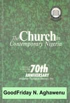 The Church in Contemporary Nigeria Papers In Celebration Of The 70th Anniversary of BTS Eku ebook by GoodFriday Aghawenu Ph.D