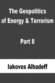 The Geopolitics of Energy & Terrorism Part 8 ebook by Iakovos Alhadeff