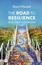 The Road to Resilience - From Chaos to Celebration ebook by Mandell, Sherri