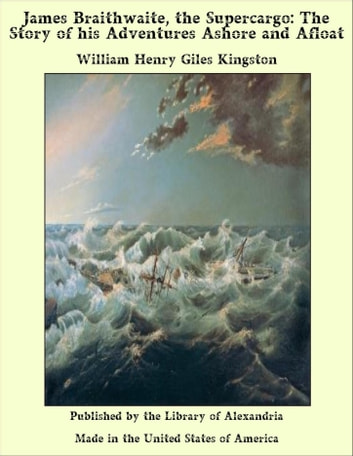 James Braithwaite, the Supercargo: The Story of his Adventures Ashore and Afloat ebook by William Henry Giles Kingston