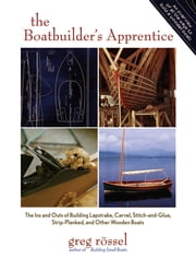 The Boatbuilder's Apprentice - The Ins and Outs of Building Lapstrake, Carvel, Stitch-and-Glue, Strip-Planked, and Other Wooden Boa ebook by Greg Rossel