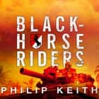 Blackhorse Riders - A Desperate Last Stand, an Extraordinary Rescue Mission, and the Vietnam Battle America Forgot audiobook by Philip Keith