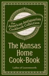 The Kansas Home Cook-Book - Consisting of Recipes Contributed by Ladies of Leavenworth and Other Cities and Towns ebook by Ladies of Leavenworth