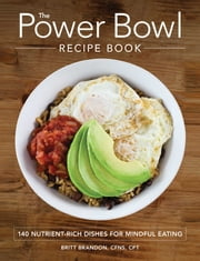 The Power Bowl Recipe Book - 140 Nutrient-Rich Dishes for Mindful Eating ebook by Britt Brandon
