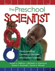 The Preschool Scientist - Using Learning Centers to Discover and Explore Science ebook by Robert A. Williams,Elizabeth A. Sherwood,Robert E. Rockwell,David A. Winnett