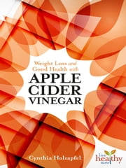 Weight Loss and Good Health with APPLE CIDER VINEGAR ebook by Cynthia Holzapfel