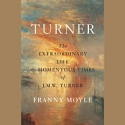 Turner - The Extraordinary Life and Momentous Times of J. M. W. Turner audiobook by Franny Moyle