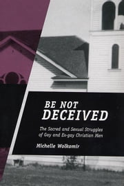 Be Not Deceived: The Sacred and Sexual Struggles of Gay and Ex-Gay Christian Men ebook by Wolkomir, Michelle