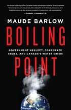 Boiling Point - Government Neglect, Corporate Abuse, and Canada's Water Crisis ebook by Maude Barlow