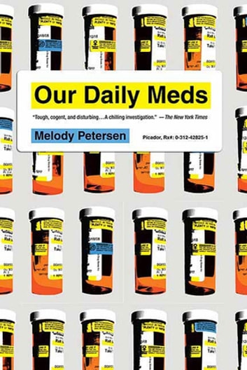 Our Daily Meds - How the Pharmaceutical Companies Transformed Themselves into Slick Marketing Machines and Hooked the Nation on Prescription Drugs ebook by Melody Petersen