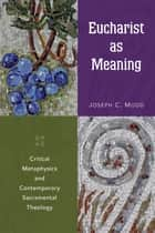 Eucharist as Meaning - Critical Metaphysics and Contemporary Sacramental Theology ebook by Joseph  C. Mudd
