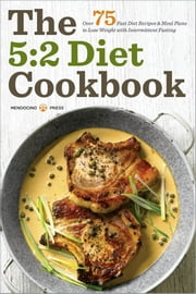 The 5:2 Diet Cookbook: Over 75 Fast Diet Recipes and Meal Plans to Lose Weight with Intermittent Fasting ebook by Mendocino Press