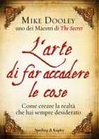 L'arte di far accadere le cose - Come creare la realtà che hai sempre desiderato ebook by Mike Dooley