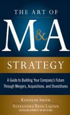 The Art of M&A Strategy: A Guide to Building Your Company's Future through Mergers, Acquisitions, and Divestitures ebook by Kenneth Smith, Alexandra Lajoux