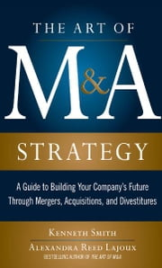 The Art of M&A Strategy: A Guide to Building Your Company's Future through Mergers, Acquisitions, and Divestitures ebook by Kenneth Smith,Alexandra Lajoux