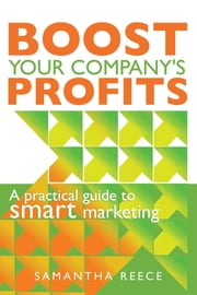 Boost your company's profits: A practical guide to smart marketing ebook by Samantha Reece