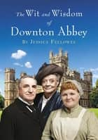 The Wit and Wisdom of Downton Abbey ebook by Jessica Fellowes