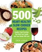 500 Heart-Healthy Slow Cooker Recipes: Comfort Food Favorites That Both Your Family and Doctor Will Love ebook by Dick Logue