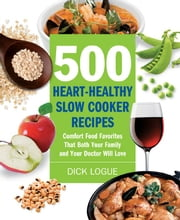 500 Heart-Healthy Slow Cooker Recipes: Comfort Food Favorites That Both Your Family and Doctor Will Love - Comfort Food Favorites That Both Your Family and Doctor Will Love ebook by Dick Logue