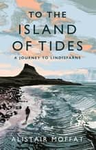 To the Island of Tides - A Journey to Lindisfarne ebook by Alistair Moffat