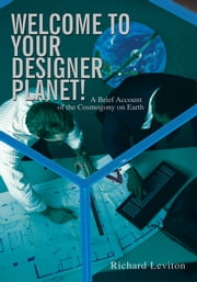Welcome to Your Designer Planet! - A Brief Account of the Cosmogony on Earth ebook by Richard Leviton