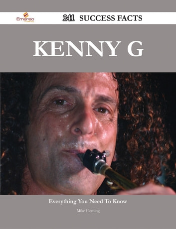 Kenny G 241 Success Facts - Everything you need to know about Kenny G ebook by Mike Fleming
