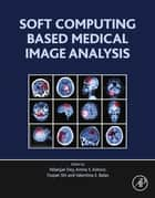 Soft Computing Based Medical Image Analysis ebook by Nilanjan Dey, Amira Ashour, Fuquian Shi,...