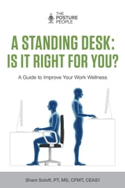 A Standing Desk: Is It Right for You? - A Guide to Improve Your Work Wellness ebook by Shani Soloff