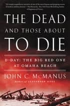 The Dead and Those About to Die - D-Day: The Big Red One at Omaha Beach ebook by John C. McManus