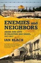 Enemies and Neighbors - Arabs and Jews in Palestine and Israel, 1917-2017 ebook by Ian Black