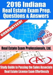 2016 Indiana Real Estate Exam Prep Questions and Answers: Study Guide to Passing the Salesperson Real Estate License Exam Effortlessly ebook by Real Estate Exam Professionals Ltd.