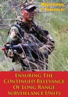 Ensuring The Continued Relevance Of Long Range Surveillance Units ebook by Major Valery C. Keaveny Jr.