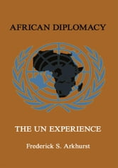 AFRICAN DIPLOMACY - The UN Experience ebook by Frederick S. Arkhurst