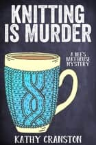 Knitting is Murder - Bee's Bakehouse Mysteries, #2 ebook de Kathy Cranston